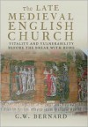 The Late Medieval English Church: Vitality and Vulnerability Before the Break with Rome - G.W. Bernard