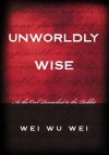 Unworldly Wise: As the Owl Remarked to the Rabbit - Wei Wu Wei, David Eccles