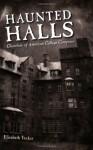 Haunted Halls: Ghostlore of American College Campuses - Elizabeth Tucker
