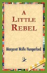 A Little Rebel - Margaret Wolfe Hungerford, 1st World Library