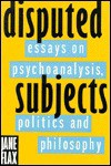Disputed Subjects: Essays on Psychoanalysis, Politics, and Philosophy - Jane Flax