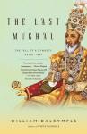 The Last Mughal: The Fall of a Dynasty: Delhi, 1857 - William Dalrymple