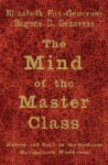 The Mind of the Master Class: History and Faith in the Southern Slaveholders' Worldview - Elizabeth Fox-Genovese, Eugene D. Genovese