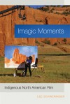 Imagic Moments: Indigenous North American Film - Lee Schweninger