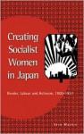 Creating Socialist Women in Japan: Gender, Labour and Activism, 19001937: Gender, Labour and Activism, 1900-1937 - Vera Mackie
