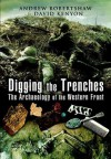 Digging the Trenches : The Archaeology of the Western Front - Andrew Robertshaw, David Kenyon