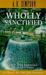 Wholly Sanctified: Living a Life Empowered by the Holy Spirit - A. Simpson