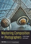 Mastering Composition for Photographers: Create Images with Impact - Mark Chen