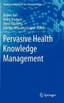 Pervasive Health Knowledge Management - Nilmini Wickramasinghe, Rajeev K. Bali, Steve Goldberg