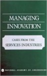 Managing Innovation: Cases from the Services Industries - National Academy of Engineering, Bruce R. Guile, James Brian Quinn