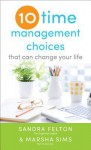 Ten Time Management Choices That Can Change Your Life - Sandra Felton, Marsha Sims