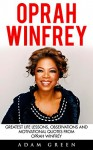 Oprah Winfrey: Greatest Life Lessons, Observations And Motivational Quotes From Oprah Winfrey (Inspirational Motivation, Happiness, Oprah Winfrey Book) - Adam Green