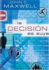 La Decision Es Tuya: Decisiones de Hoy Para el Resto de Tu Vida - John C. Maxwell