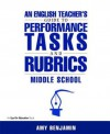 An English Teacher's Guide to Performance Tasks & Rubrics: Middle School - Amy Benjamin