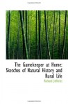 The Gamekeeper at Home: Sketches of Natural History and Rural Life - Richard Jefferies
