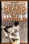 The Shot Heard 'Round the World: The Novel - Daniel Wyatt