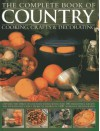 The Complete Book of Country Cooking, Crafts & Decorating: Capture Thespirit of Country Living, with Over 300 Delightful Recipes and Step-By-Step Craft Projects, Shown in 1400 Glorious Photographs - Emma Summer
