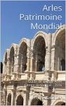 Arles Patrimoine Mondial: Guide de voyage Arles Centre Historique - 2016 (French Edition) - Jérôme Sabatier
