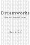 Dreamworks: New and Selected Poems - James Clarke