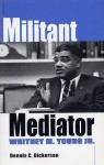 Militant Mediator: Whitney M. Young Jr. - Dennis C. Dickerson