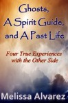 Ghosts, A Spirit Guide and A Past Life: Four True Experiences with the Other Side - Melissa Alvarez