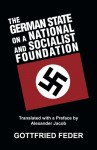 The German State on a National and Socialist Foundation: New Aproaches to the State, Finance and Economy - Gottfried Feder, Alexander Jacob