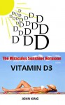 The Miraculos Sunshine Hormone Vitamin D3: The Huge Secret Big Pharma Does not want you to know ! - john king