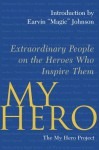My Hero: Extraordinary People on the Heroes Who Inspire Them - The My Hero Project