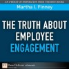 The Truth About Employee Engagement (FT Press Delivers Elements) - Martha Finney