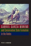 Gabriel Garcia Moreno and Conservative State Formation in the Andes - Peter V. N. Henderson