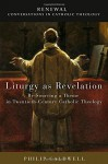 Liturgy as Revelation: Re-Sourcing a Theme in Twentieth-Century Catholic Theology (Renewal: Conversation in Catholic Theology) - Philip Caldwell, Lewis Ayres, Medi Ann Volpe