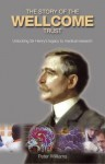 The Story of the Wellcome Trust: Unlocking Sir Henry's Legacy to Medical Research - Peter Williams