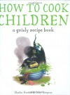 How to Cook Children: A Grisly Recipe Book - Martin Howard, Colin Stimpson