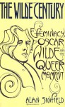 The Wilde Century: Effeminacy, Oscar Wilde, and the Queer Moment - Alan Sinfield