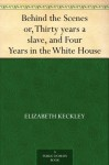 Behind the Scenes or, Thirty years a slave, and Four Years in the White House (免费公版书) - Elizabeth Keckley