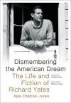 Dismembering the American Dream: The Life and Fiction of Richard Yates - Kate Charlton-Jones, Dewitt Henry, Monica Yates Shapiro