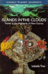 Lonely Planet Islands in the Clouds: Travels in the Highlands of New Guinea - Lonely Planet, Isabella Tree