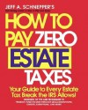 How to Pay Zero Estate Taxes: Your Guide to Every Estate Tax Break the IRS Allows - Jeff Schnepper