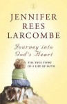 Journey Into God's Heart: The True Story Of A Life Of Faith - Jennifer Rees Larcombe