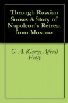Through Russian Snows A Story of Napoleon's Retreat from Moscow - G. A. (George Alfred) Henty