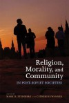 Religion, Morality, and Community in Post-Soviet Societies - Mark D. Steinberg, Catherine Wanner