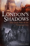 London's Shadows: The Dark Side of the Victorian City - Drew D. Gray