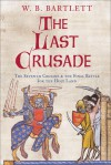 The Last Crusade: The Seventh Crusade and the Final Battle for the Holy Land - W.B. Bartlett
