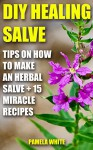DIY Healing Salve: Tips on How to Make an Herbal Salve + 15 Miracle Recipes - Pamela White