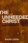 The Unheeded Christ: Jesus Demands Serious Obedience - David Cook