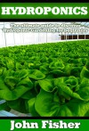 Hydroponics: The Ultimate Guide to Discovering Hydroponic Gardening for Beginners (Gardening, Raised Bed gardening, Indoor Gardening, Aquaponics, Vegetable Growing,Hydroponics) - John Fisher