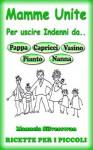 Mamme Unite Per.. 114 Ricette Per i Più Piccoli (Mamme Unite per uscire indenni da Pappa, Pianto, Capricci, Vasino, Nanna) - Manuela Silverswan