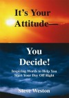 It's Your Attitude - You Decide!: Inspiring Words to Help You Start Your Day Off Right - Steve Weston