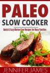 Paleo Slow Cooker: Quick & Easy Gluten-Free Recipes for Busy Families - Jennifer James