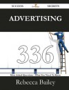 Advertising 336 Success Secrets - 336 Most Asked Questions on Advertising - What You Need to Know - Rebecca Bailey
